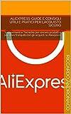 Aliexpress: Guide e Consigli Utili e Pratici per l'Acquisto Sicuro: Suggerimenti e Tecniche per vincere prodotti e per stare tranquilli con gli acquisti su Aliexpress (Italian Edition)