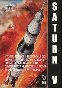 Il Saturn V e le sue missioni. Storia, scienza e tecnologia del missile che ha fatto scendere l'uomo sulla Luna e che ha contribuito a realizzare la prima stazione spaziale americana