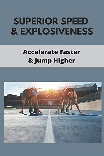 Superior Speed & Explosiveness: Accelerate Faster & Jump Higher: How To Become An Olympic Sprinter
