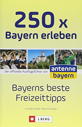 Ausflüge und Orte in Bayern: Die 250 schönsten Erlebnisse und Plätze in Bayern. Der Freizeitführer für die ganze Familien. Der Freizeitguide für Bayern von ANTENNE BAYERN.