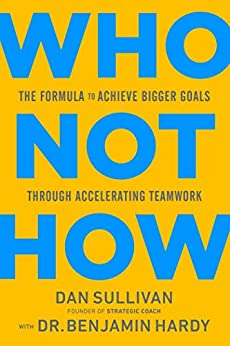 Who Not How: The Formula to Achieve Bigger Goals Through Accelerating Teamwork by [Dan Sullivan, Benjamin Hardy]