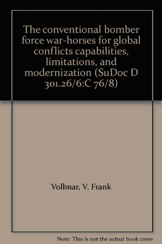 The conventional bomber force war-horses for global conflicts capabilities, limitations, and modernization (SuDoc D 301.26/6:C 76/8)