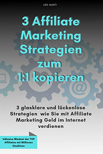 3 Affiliate Marketing Strategien zum 1:1 kopieren: 3 glasklare und lückenlose Strategien, wie Sie mit Affiliate Marketing Geld im Internet verdienen