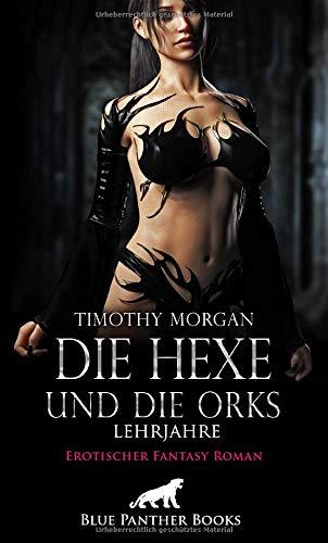 Die Hexe und die Orks - Lehrjahre   Erotischer Fantasy Roman: Eine erotische Reise mit genusssüchtigen Elfen, sadistischen Magier und stolzen Minotauren (Erotik Fantasy Romane)