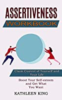 Assertiveness Workbook: Boost Your Self-esteem and Get What You Want (Claim Control of Yourself and Your Life)