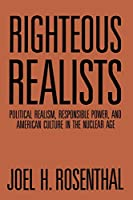 Righteous Realists: Political Realism, Responsible Power, and American Culture in the Nuclear Age (Political Traditions in Foreign Policy Series)