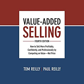 Value-Added Selling, Fourth Edition     How to Sell More Profitably, Confidently, and Professionally by Competing on Value - Not Price              By:                                                                                                                                 Tom Reilly,                                                                                        Paul Reilly                               Narrated by:                                                                                                                                 Scott R. Pollak                      Length: 12 hrs and 35 mins     Not rated yet     Overall 0.0