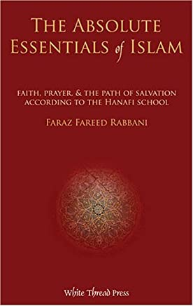The Absolute Essentials of Islam: Faith, Prayer, and The Path of Salvation According to the Hanafi S