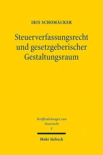Steuerverfassungsrecht und gesetzgeberischer Gestaltungsraum: Deutschland und die USA im Rechtsvergleich (Veröffentlichungen zum Steuerrecht)
