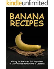 Banana Recipes: Making the Banana a Star Ingredient of Every Recipe from Drinks to Desserts