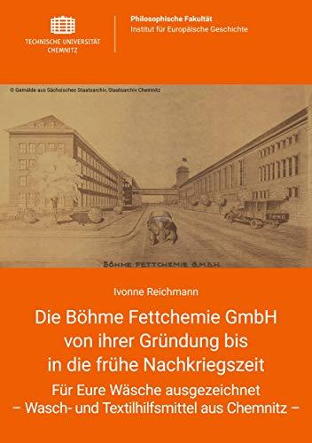 Die Böhme Fettchemie GmbH von ihrer Gründung bis in die frühe Nachkriegszeit: Für Eure Wäsche ausgezeichnet - Wasch- und Textilhilfsmittel aus Chemnitz -