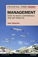 Financial Times Guide to Management: How to Make a Difference & Get Results (Financial Times Guides)