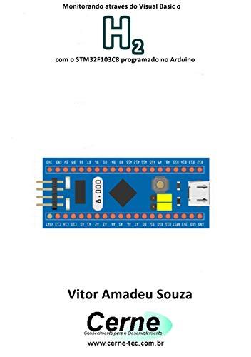 Monitorando através do Visual Basic o H2 com o STM32F103C8 programado no Arduino (Portuguese Edition)