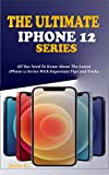 THE ULTIMATE IPHONE 12 SERIES: All You Need To Know About The Latest iPhone 12 Series With Important Tips and Tricks (English Edition)