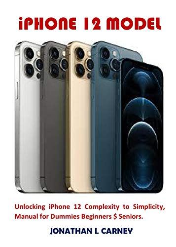 iPHONE 12 MODEL: Unlocking iPhone 12 Complexity to Simplicity, Manual for Dummies...