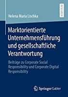 Marktorientierte Unternehmensfuehrung und gesellschaftliche Verantwortung: Beitraege zu Corporate Social Responsibility und Corporate Digital Responsibility