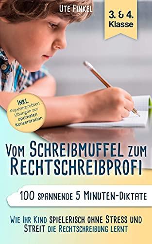 Vom Schreibmuffel zum Rechtschreibprofi : 100 spannende 5 Minuten - Diktate (3. & 4. Klasse) - Wie Ihr Kind spielerisch ohne Stress und Streit die Rechtschreibung lernt