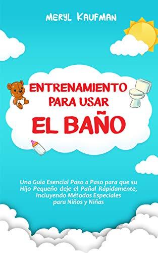 Entrenamiento para usar el baño: Una guía esencial paso a paso para que su hijo pequeño deje el pañal rápidamente, incluyendo métodos especiales para niños y niñas