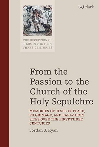 From the Passion to the Church of the Holy Sepulchre: Memories of Jesus in Place, Pilgrimage, and Early Holy Sites Over the First Three Centuries (The ... of Jesus in the First Three Centuries, 7)