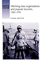 Working-Class Organisations and Popular Tourism, 1840-1970 (Studies in Popular Culture)