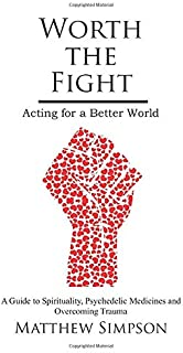Worth The Fight: Acting for a Better World, A Guide to Spirituality, Psychedelic Medicines and Overcoming Trauma