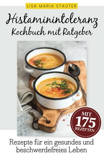 Histaminintoleranz Kochbuch mit Ratgeber: 175 auserwählte und leckere Rezepte für Freude am Essen und ein gesundes, glückliches & beschwerdefreies Leben trotz Histaminintoleranz.