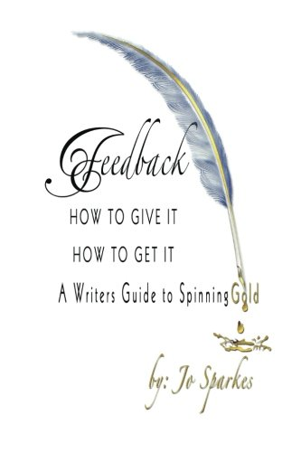 Feedback How To Give It How To Get It: A Writers Guide to Spinning Gold