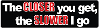 Bumper Planet - Car Magnet - The Closer You Get, The Slower I Go - 3 x 10 inch - Professionally Made in USA