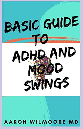 BASIC GUIDE TO ADHD AND MOOD SWINGS: All You Need To Know About Adhd and Mood Swings