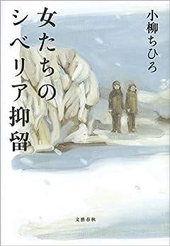 [小柳 ちひろ]の女たちのシベリア抑留 (文春e-book)