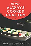 My Mom always cooked healthy Greek food lends itself to cooking healthy: This Journal Inspirational daily Journal / Blank Lined Notebook, Writing Prompts for Women, Girls, Wife, Mom As Gift for Mother's Day