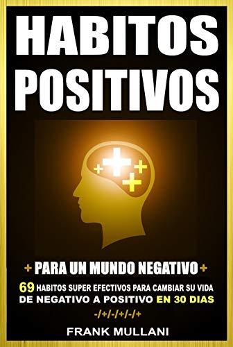HABITOS POSITIVOS Para Un Mundo Negativo: 69 Habitos Super Efectivos Para Cambiar su Vida de Negativo a Positivo en 30 Dias (pensamiento positivo nº 4) PDF EPUB Gratis descargar completo