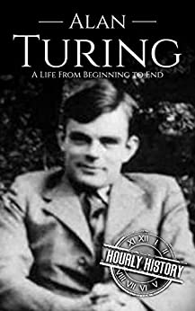 Alan Turing: A Life From Beginning to End (World War 2 Biographies Book 7) by [Hourly History]