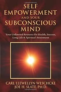 Self-Empowerment and Your Subconscious Mind: Your Unlimited Resource for Health, Success, Long Life & Spiritual Attainment
