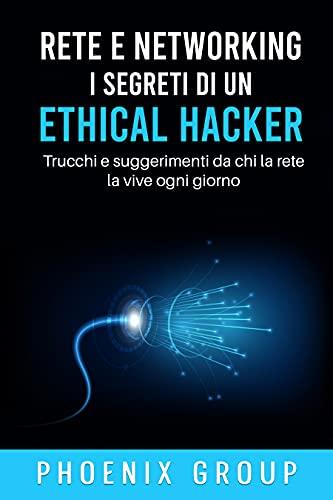 Rete e Networking. I Segreti di un Ethical Hacker: Trucchi e Suggerimenti di chi la Rete la vive ogni giorno (Italian Edition)
