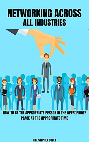 Networking Across All Industries: How to Be The Appropriate Person In The Appropriate Place At The Appropriate Time (English Edition)