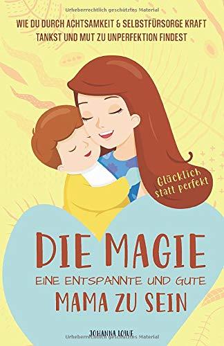 Die Magie, eine entspannte und gute Mama zu sein: Wie du durch Achtsamkeit & Selbstfürsorge Kraft tankst und Mut zu Unperfektion findest — Glücklich statt perfekt