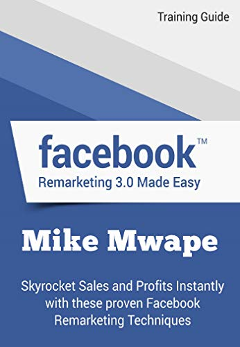 Facebook Remarketing Made Easy - Training Guide: Skyrocket Sales and Profits Instantly with these Proven Facebook Remarketing Techniques (English Edition)
