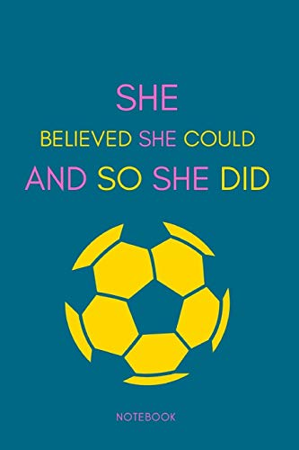 SHE BELIEVED SHE COULD SO AND SHE DID Notebook: Soccer Notebook | Journal | Diary for Girls, Teens, Moms, Coworkers, Friends, Fans