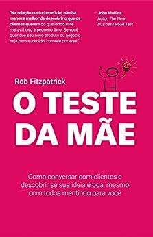 O Teste da Mãe: Como conversar com clientes e descobrir se sua ideia é boa, mesmo com todos mentindo para você (Portuguese Edition) by [Rob Fitzpatrick, Daniel  Salengue]