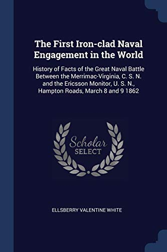 1ST IRON-CLAD NAVAL ENGAGEMENT: History of Facts of the Great Naval Battle Between the Merrimac-Virginia, C. S. N. and the Ericsson Monitor, U. S. N., Hampton Roads, March 8 and 9 1862
