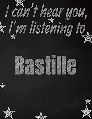 I can't hear you, I'm listening to Bastille creative writing lined notebook: Promoting band fandom and music creativity through writing...one day at a time