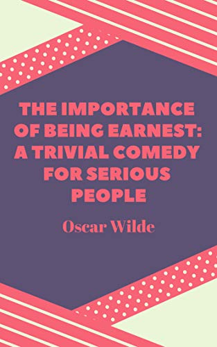 Oscar Wilde : The Importance of Being Earnest A Trivial Comedy for Serious People (illustrated) (English Edition)