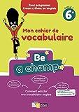 Be a Champ! Mon cahier de vocabulaire - Anglais 6e