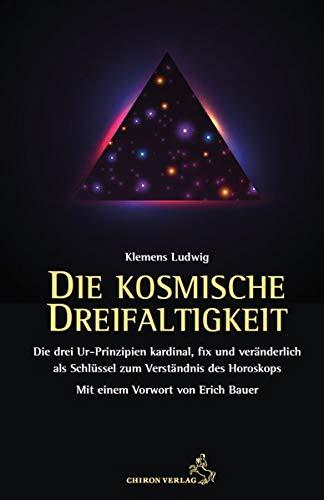 Die kosmische Dreifaltigkeit: Die Urprinzipien kardinal, fix und veränderlich als Schlüssel zum Horoskop (Standardwerke der Astrologie)