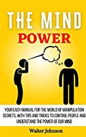 The Mind Power: Your Easy Manual For The World of Manipulation Secrets, With Tips and Tricks To Control People And Understand the Power Of Our Mind