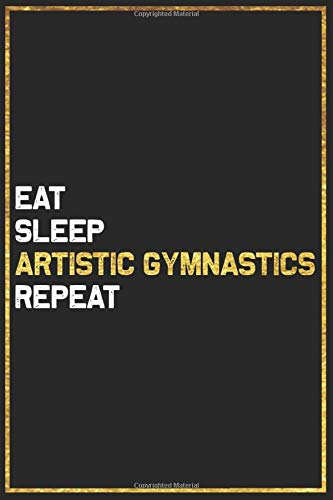 Eat Sleep Artistic Gymnastics Repeat Sport Gift Idea: Artistic Gymnastics College Ruled Notebook / Journal Gift, 101 Pages, 6x9, Soft Cover, Matte Finish