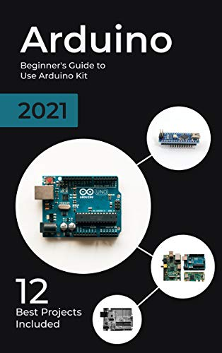 Arduino: 2021 Beginner's Guide to Use Arduino Kit. 12 Best Projects Included (English Edition)