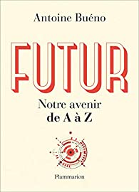 Futur : Notre avenir de A à Z par Antoine Buéno