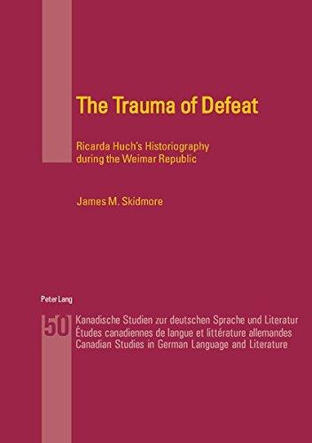 The Trauma of Defeat: Ricarda Huch's Historiography during the Weimar Republic (Kanadische Studien zur deutschen Sprache und Literatur: Etudes canadiennes de langue et littérature allemandes, Band 50)